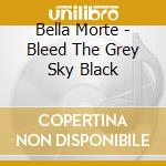 Bella Morte - Bleed The Grey Sky Black cd musicale di Morte Bella