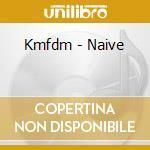 Kmfdm - Naive cd musicale di KMFDM
