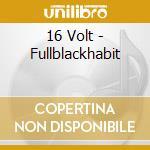 16 Volt - Fullblackhabit cd musicale di Volt 16
