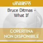 What if - ditmas bruce abercrombie john bley paul cd musicale di Ditmas Bruce
