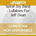 LULLABIES FOR JEFF DEAN                   cd musicale di SPIRAL JOY BAND