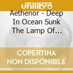 Aethenor - Deep In Ocean Sunk The Lamp Of Light cd musicale di AETHENOR