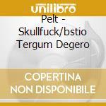 Pelt - Skullfuck/bstio Tergum Degero cd musicale di PELT