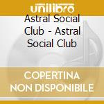 Astral Social Club - Astral Social Club cd musicale di ASTRAL SOCIAL CLUB