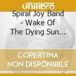 Spiral Joy Band - Wake Of The Dying Sun King cd musicale di SPIRAL JOY BAND