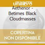 BETIMES BLACK CLOUDMASSES                 cd musicale di AETHENOR