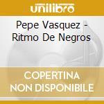 Pepe Vasquez - Ritmo De Negros cd musicale di Pepe Vasquez