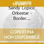 Sandy Lopicic Orkestar - Border Confusion cd musicale di Lopicic sandy orkest