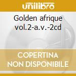 Golden afrique vol.2-a.v.-2cd cd musicale di ARTISTI VARI