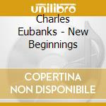 Charles Eubanks - New Beginnings cd musicale di EUBANKS CHARLES