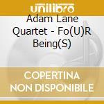 FO(U)R BEING(S)                           cd musicale di LANE ADAM QUARTET