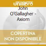 John O'Gallagher - Axiom cd musicale di O'GALLAGHER JOHN