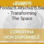 J.Fonda/B.Altschul/B.Bang - Transforming The Space cd musicale di FONDA/ALTSCHUL/BANG