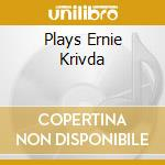 PLAYS ERNIE KRIVDA                        cd musicale di KRIVDA ERNIE QUINTET