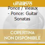 Ponce / Vieaux - Ponce: Guitar Sonatas cd musicale di Jason Vieaux