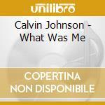 WHAT WAS ME                               cd musicale di Calvin Johnson