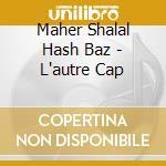 Maher Shalal Hash Baz - L'autre Cap cd musicale di MAHER SHALAL HASH BAZ