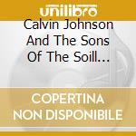 Calvin Johnson and the Sons of the Soil - Calvin Johnson And The Sons Of The Soil cd musicale di Calvin Johnson