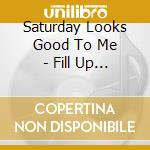 Saturday Looks Good To Me - Fill Up The Room cd musicale di SATURDAY LOOKS GOOD.