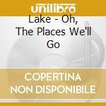 Lake - Oh, The Places We'll Go cd musicale di LAKE