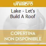 Lake - Let's Build A Roof cd musicale di LAKE