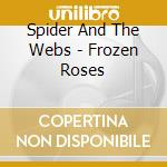 Spider And The Webs - Frozen Roses cd musicale di SPIDER AND THE WEBS