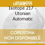 Isotope 217 - Utonian Automatic cd musicale di ISOTOPE217°