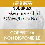 Nobukazu Takemura - Child S View/hoshi No Koe cd musicale di NOBUKAZU TAKEMURA