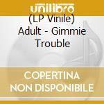 (LP VINILE) LP - ADULT                - GIMMIE TROUBLE lp vinile di ADULT