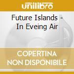 Future Islands - In Eveing Air cd musicale di Islands Future