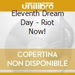 Eleventh Dream Day - Riot Now! cd musicale di ELEVENTH DREAM DAY