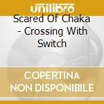 Scared Of Chaka - Crossing With Switch cd musicale
