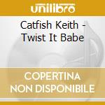 Twist it babe - cd musicale di Keith Catfish