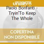 Paolo Bonfanti - Tryin'To Keep The Whole cd musicale di Paolo Bonfanti