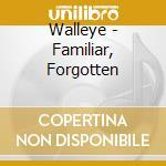 FAMILIAR, FORGOTTEN                       cd musicale di WALLEYE