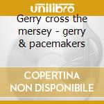 Gerry cross the mersey - gerry & pacemakers cd musicale di Gerry & the pacemakers