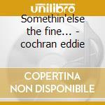 Somethin'else the fine... - cochran eddie cd musicale di Eddie Cochran