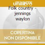 Folk country - jennings waylon cd musicale di Waylon Jennings