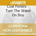 Coal Porters - Turn The Water On Boy cd musicale di COAL PORTERS