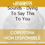 Dying to say this to you cd musicale di The Sound