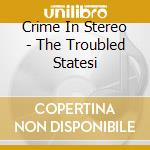 Crime In Stereo - The Troubled Statesi cd musicale di CRIME IN STEREO