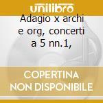 Adagio x archi e org, concerti a 5 nn.1, cd musicale di Albinoni tomaso giov