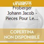 Froberger Johann Jacob - Pieces Pour Le Clavier cd musicale di FROBERGER JOHANN JAC