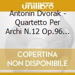 Dvorak Antonin - Quartetto Per Archi N.12 Op.96