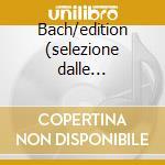 Bach/edition (selezione dalle principali cd musicale di Johann Sebastian Bach