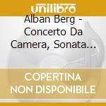 Berg Alban - Concerto Da Camera, Sonata Per Pianoforte Op.1 cd musicale di Alban Berg