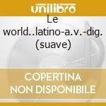Le world..latino-a.v.-dig. (suave) cd musicale di ARTISTI VARI