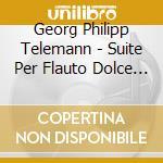 Telemann Georg Philip - Suite Per Flauto Dolce E Archi, Concerto Per Flauto Dolce Twv 51 cd musicale di TELEMANN GEORG PHILI