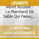 Roussel Albert - Le Marchand De Sable Qui Passe, Improvviso Op.21, Serenata Op.30, Duo, Trio cd musicale di Albert Roussel