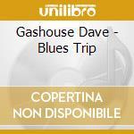 Gashouse Dave - Blues Trip cd musicale di GASHOUSE DAVE